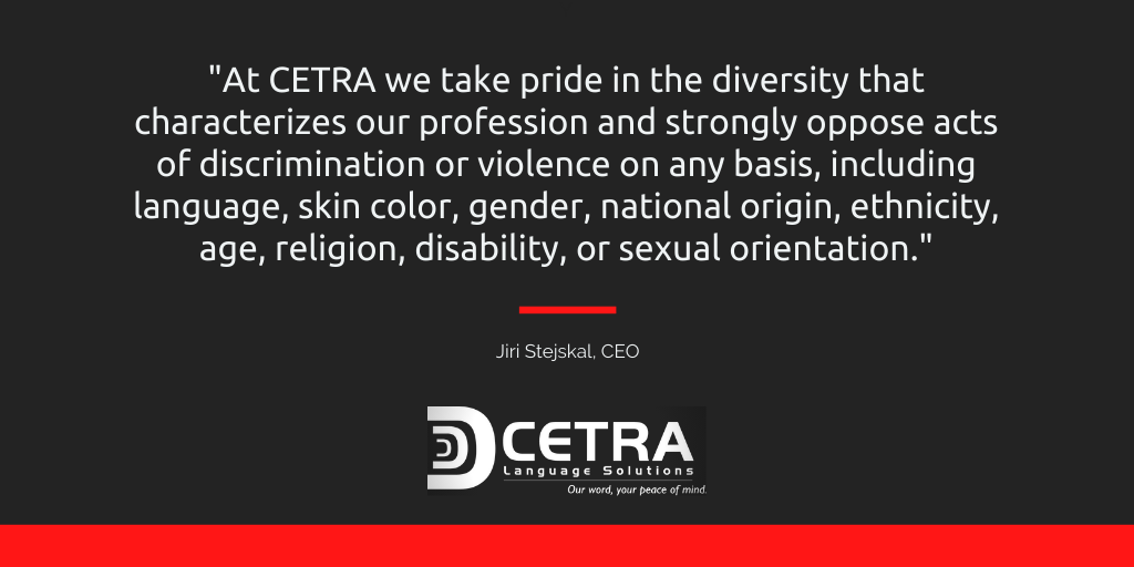At CETRA we take pride in the diversity that characterizes our profession and strongly oppose acts of discrimination or violence on any basis, including language, skin color, gender, national origin, ethnicity, age, religion, disability, or sexual orientation. Jiri Stejeskal, CEO